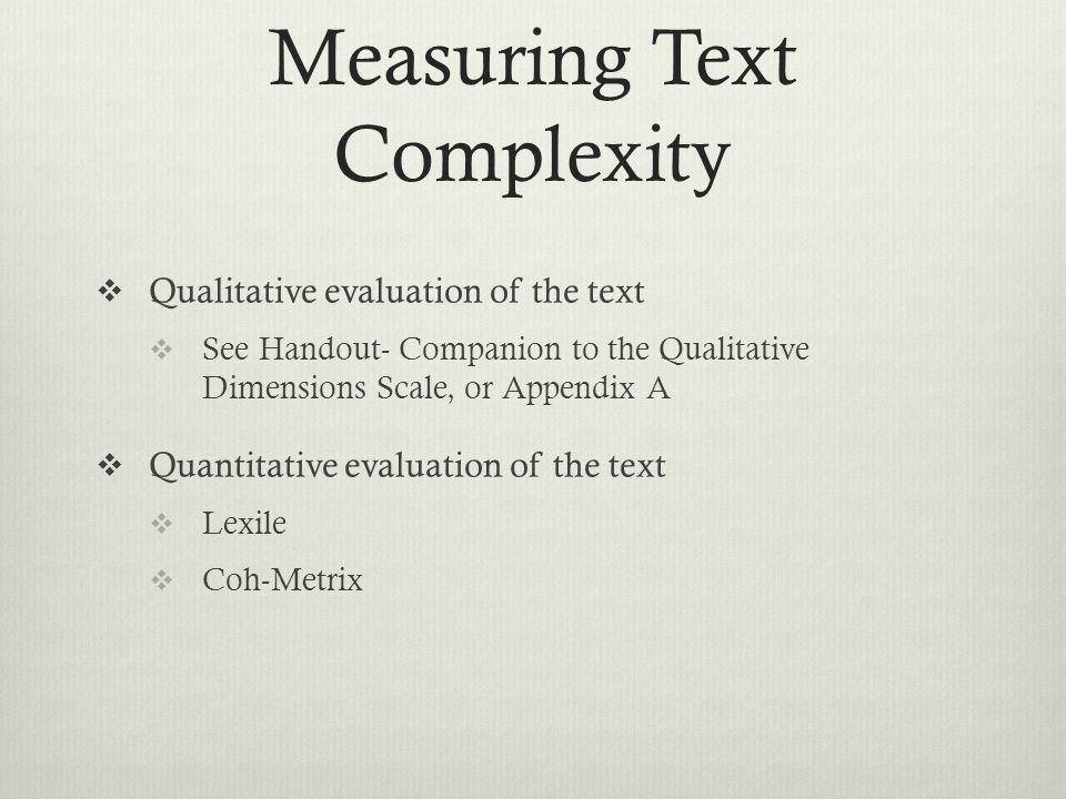 Measuring Text Complexity  Qualitative evaluation of the text  See Handout- Companion to the Qualitative Dimensions Scale, or Appendix A  Quantitative evaluation of the text  Lexile  Coh-Metrix