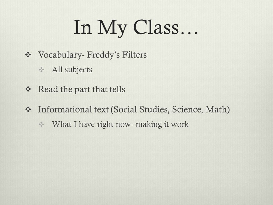 In My Class…  Vocabulary- Freddy's Filters  All subjects  Read the part that tells  Informational text (Social Studies, Science, Math)  What I have right now- making it work