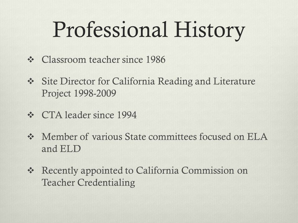 Professional History  Classroom teacher since 1986  Site Director for California Reading and Literature Project 1998-2009  CTA leader since 1994  Member of various State committees focused on ELA and ELD  Recently appointed to California Commission on Teacher Credentialing