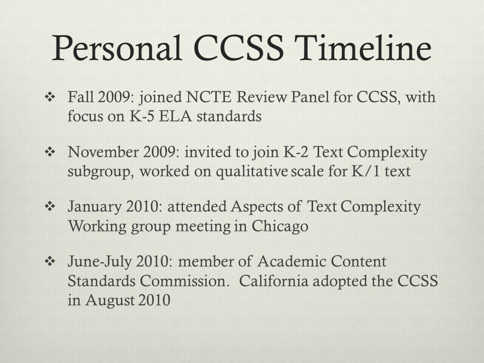 Personal CCSS Timeline  Fall 2009: joined NCTE Review Panel for CCSS, with focus on K-5 ELA standards  November 2009: invited to join K-2 Text Complexity subgroup, worked on qualitative scale for K/1 text  January 2010: attended Aspects of Text Complexity Working group meeting in Chicago  June-July 2010: member of Academic Content Standards Commission.