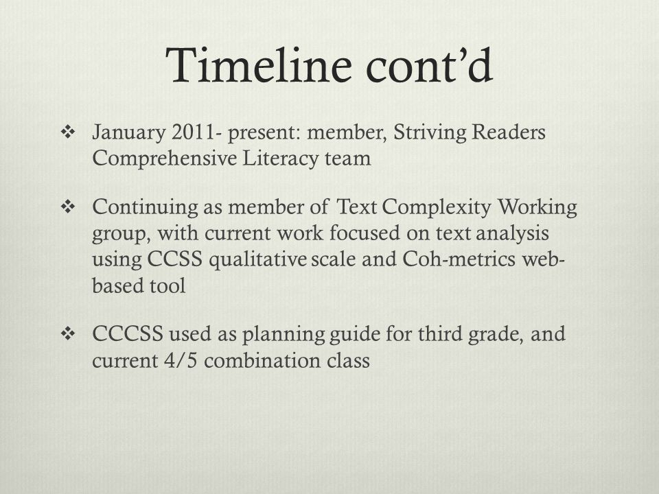 Timeline cont'd  January 2011- present: member, Striving Readers Comprehensive Literacy team  Continuing as member of Text Complexity Working group, with current work focused on text analysis using CCSS qualitative scale and Coh-metrics web- based tool  CCCSS used as planning guide for third grade, and current 4/5 combination class