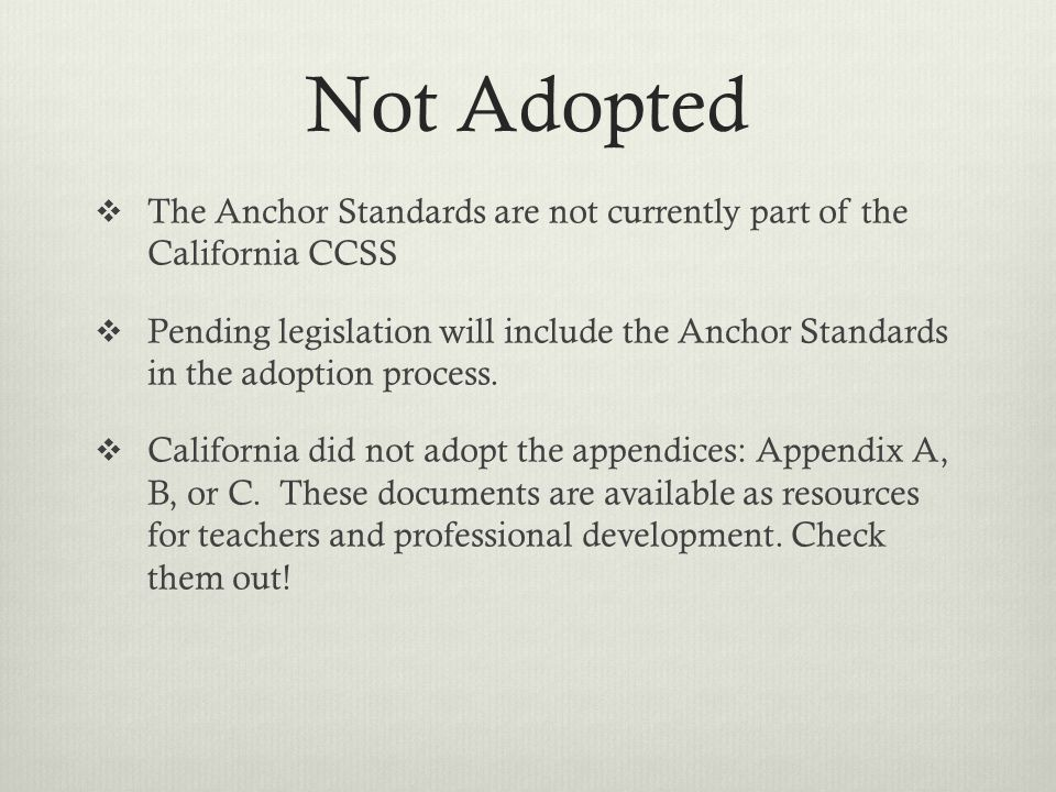 Not Adopted  The Anchor Standards are not currently part of the California CCSS  Pending legislation will include the Anchor Standards in the adoption process.