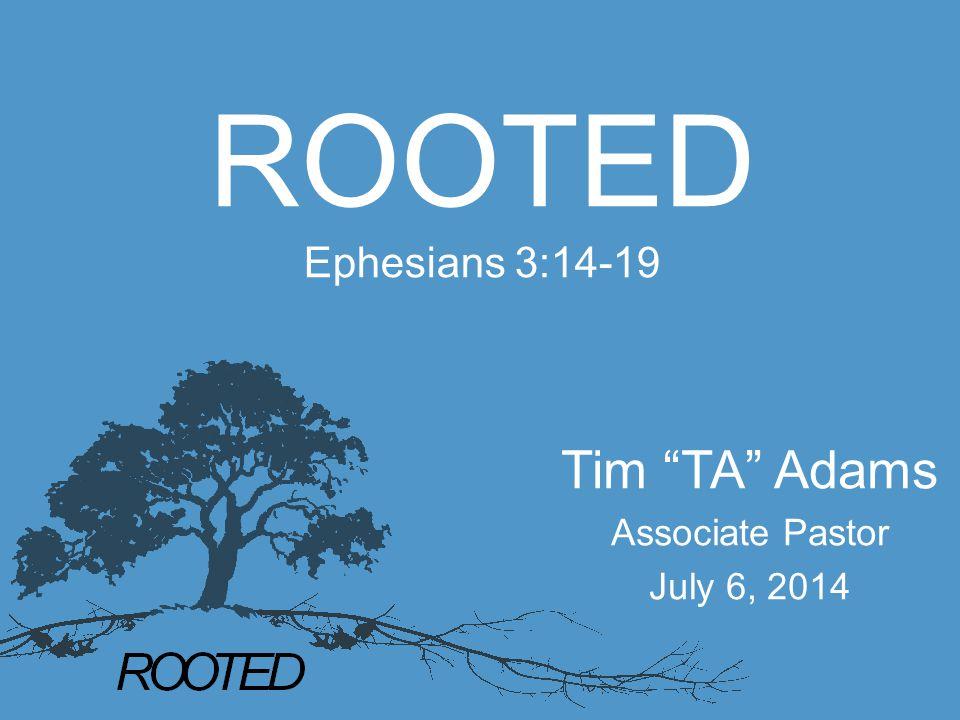 "ROOTED Ephesians 3:14-19 Tim ""TA"" Adams Associate Pastor July 6, 2014"
