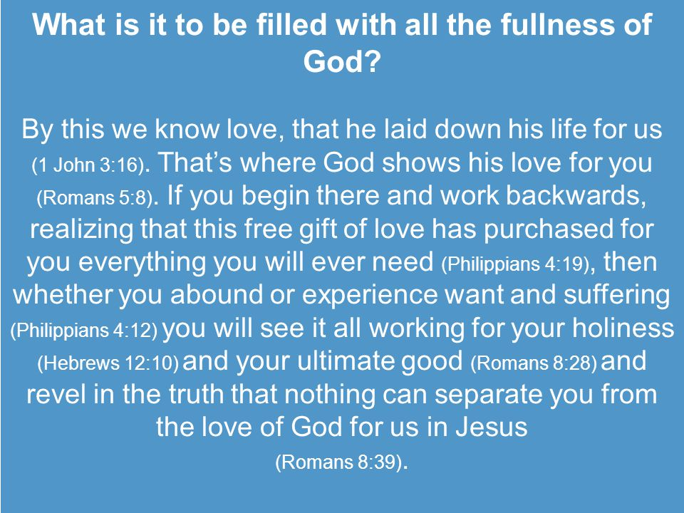 What is it to be filled with all the fullness of God? By this we know love, that he laid down his life for us (1 John 3:16). That's where God shows hi