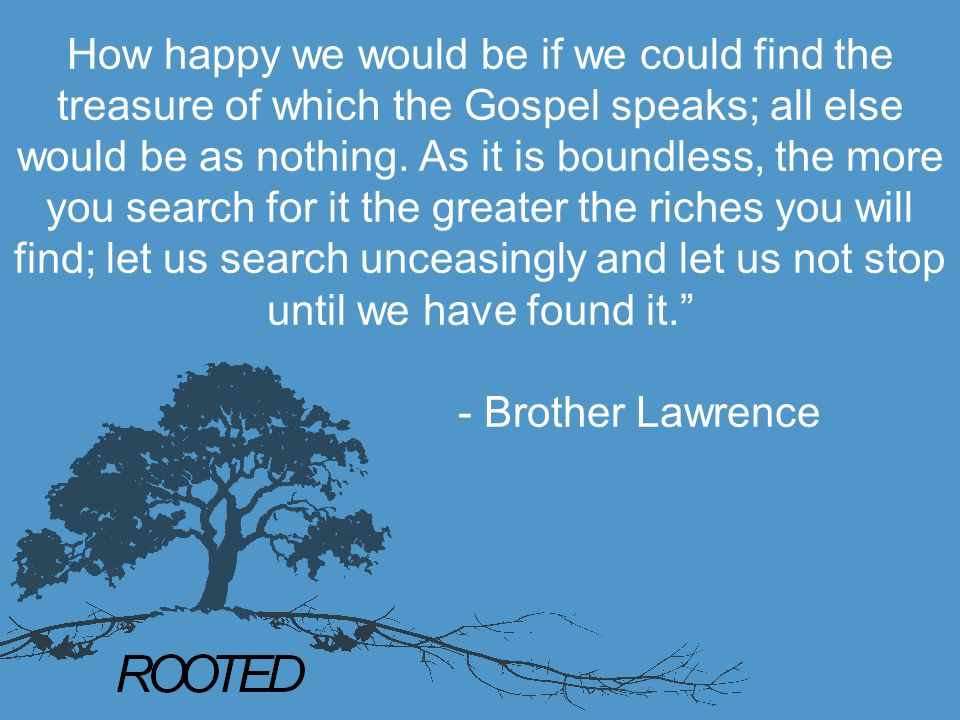 How happy we would be if we could find the treasure of which the Gospel speaks; all else would be as nothing. As it is boundless, the more you search