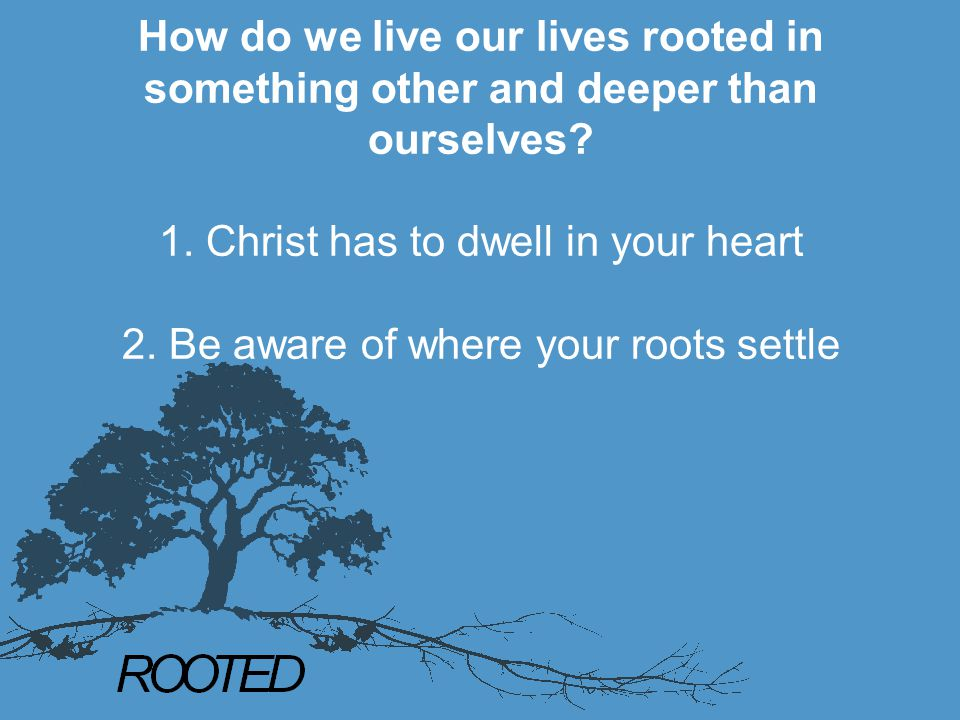 How do we live our lives rooted in something other and deeper than ourselves? 1. Christ has to dwell in your heart 2. Be aware of where your roots set