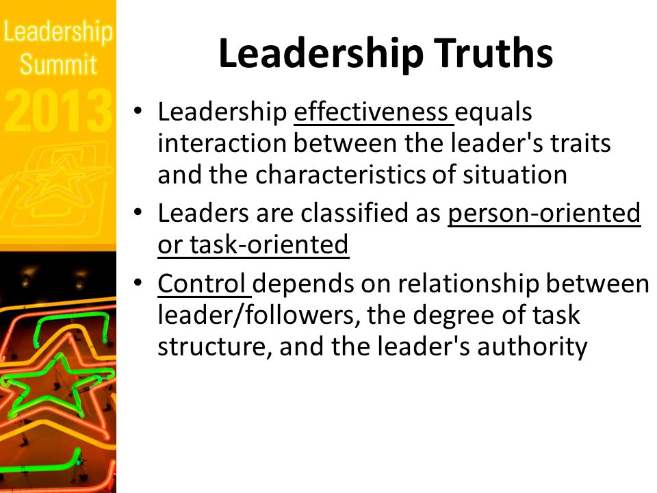 Leadership Truths Leadership effectiveness equals interaction between the leader s traits and the characteristics of situation Leaders are classified as person ‑ oriented or task ‑ oriented Control depends on relationship between leader/followers, the degree of task structure, and the leader s authority