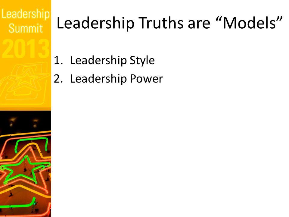 Leadership Truths are Models 1.Leadership Style 2.Leadership Power