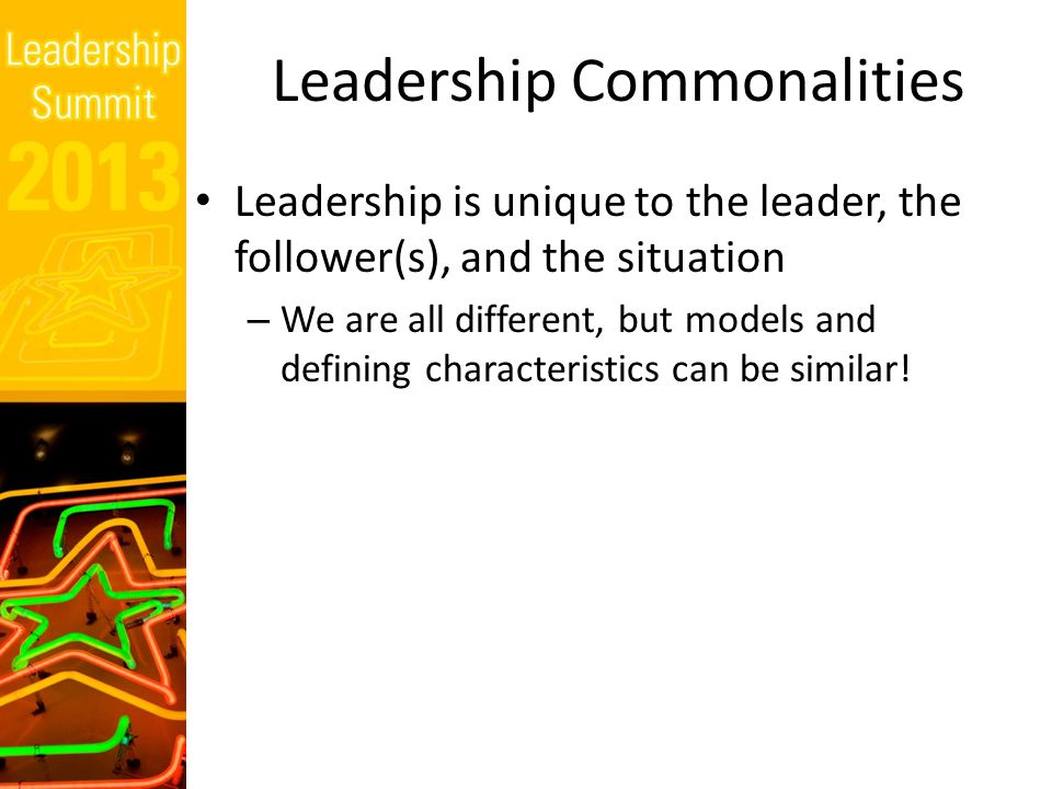 Leadership Commonalities Leadership is unique to the leader, the follower(s), and the situation – We are all different, but models and defining characteristics can be similar!