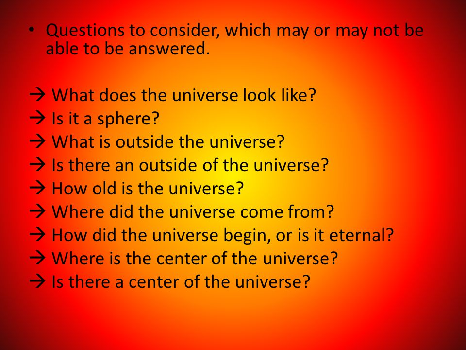 Questions to consider, which may or may not be able to be answered.  What does the universe look like?  Is it a sphere?  What is outside the univer