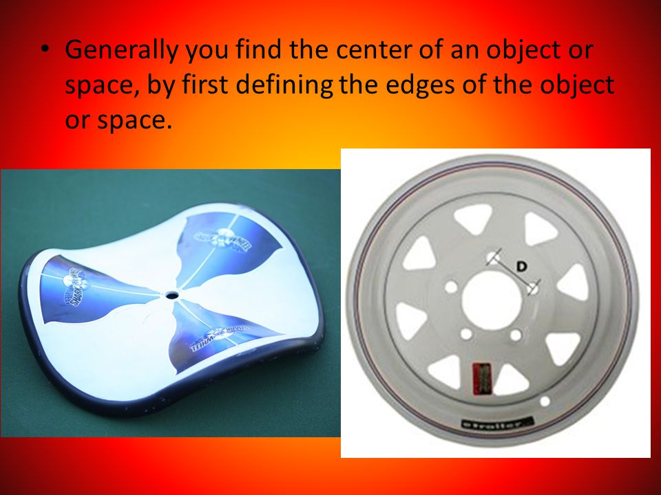 Generally you find the center of an object or space, by first defining the edges of the object or space.