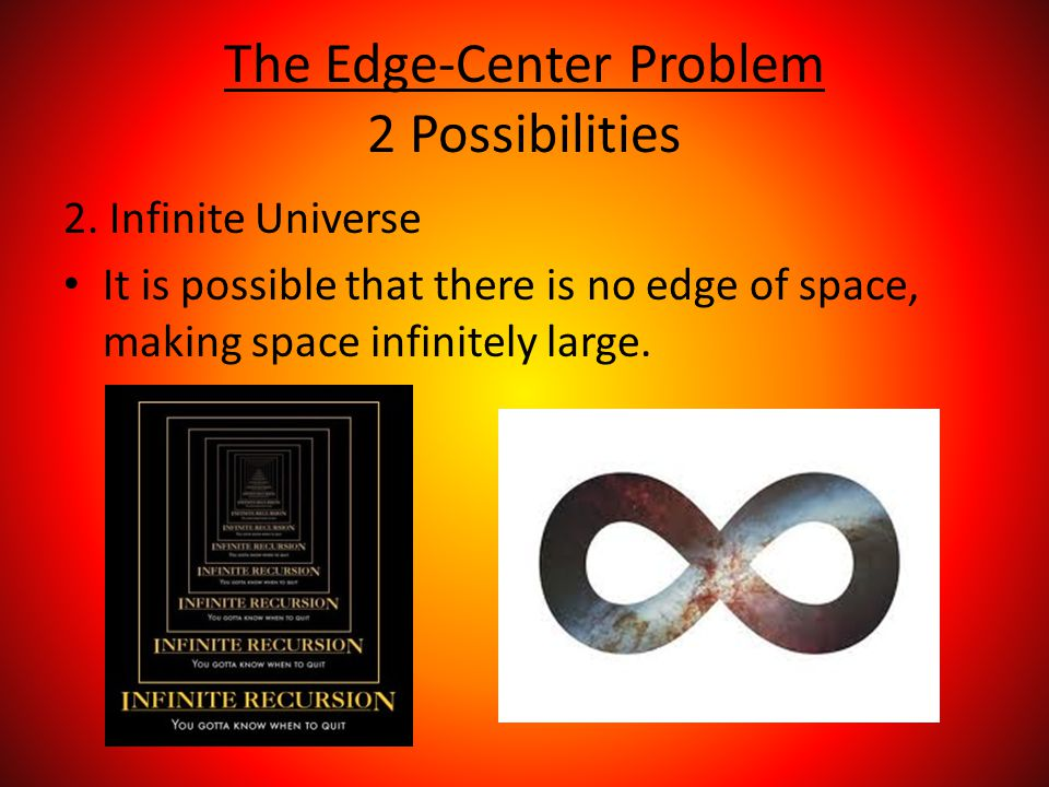 The Edge-Center Problem 2 Possibilities 2. Infinite Universe It is possible that there is no edge of space, making space infinitely large.
