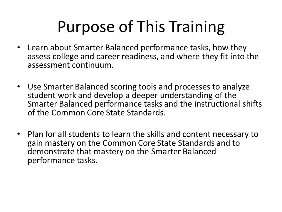 Purpose of This Training Learn about Smarter Balanced performance tasks, how they assess college and career readiness, and where they fit into the assessment continuum.