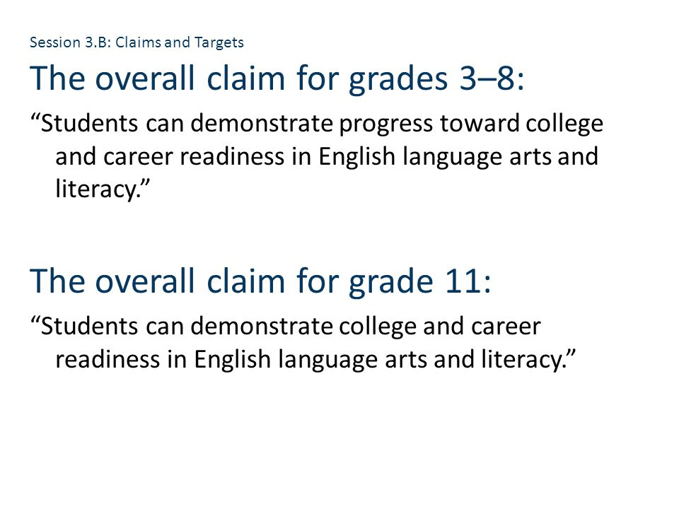 The overall claim for grades 3–8: Students can demonstrate progress toward college and career readiness in English language arts and literacy. The overall claim for grade 11: Students can demonstrate college and career readiness in English language arts and literacy. Session 3.B: Claims and Targets