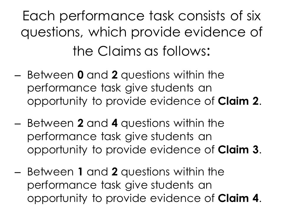 Each performance task consists of six questions, which provide evidence of the Claims as follows : – Between 0 and 2 questions within the performance task give students an opportunity to provide evidence of Claim 2.