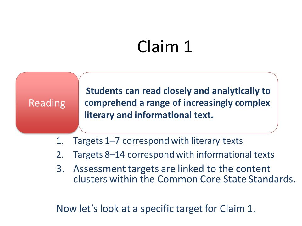 Claim 1 1.Targets 1–7 correspond with literary texts 2.Targets 8–14 correspond with informational texts 3.Assessment targets are linked to the content clusters within the Common Core State Standards.