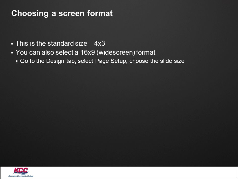Choosing a screen format  This is the standard size – 4x3  You can also select a 16x9 (widescreen) format  Go to the Design tab, select Page Setup,