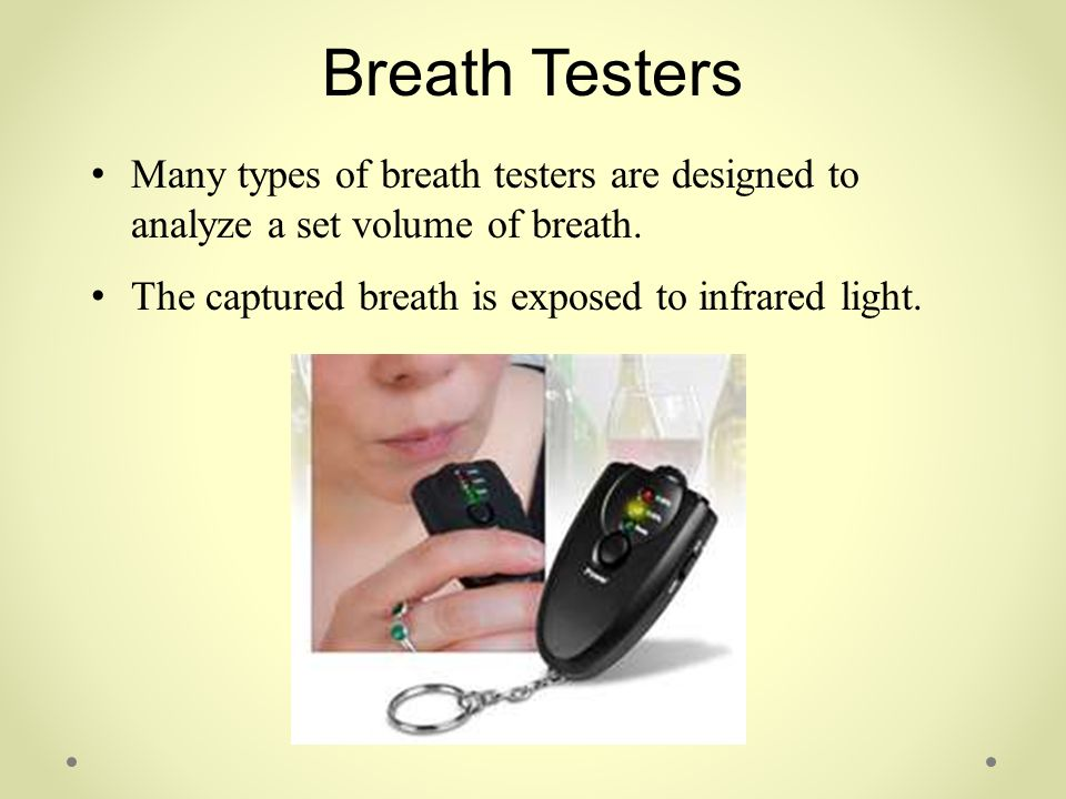 Breath Testers Many types of breath testers are designed to analyze a set volume of breath. The captured breath is exposed to infrared light.