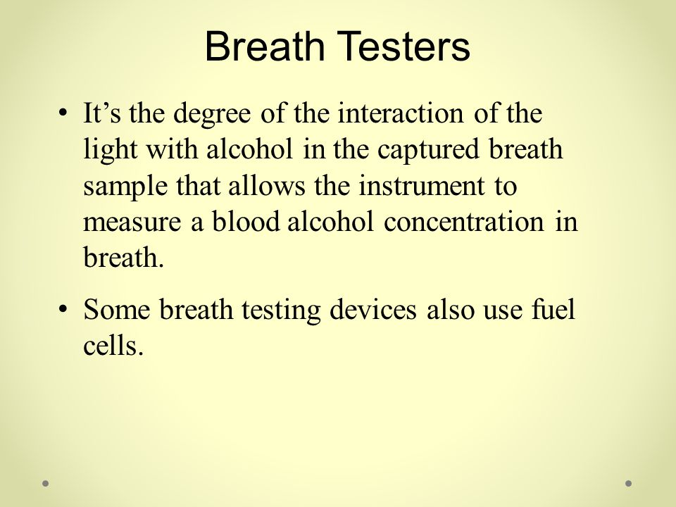 Breath Testers It's the degree of the interaction of the light with alcohol in the captured breath sample that allows the instrument to measure a blood alcohol concentration in breath.