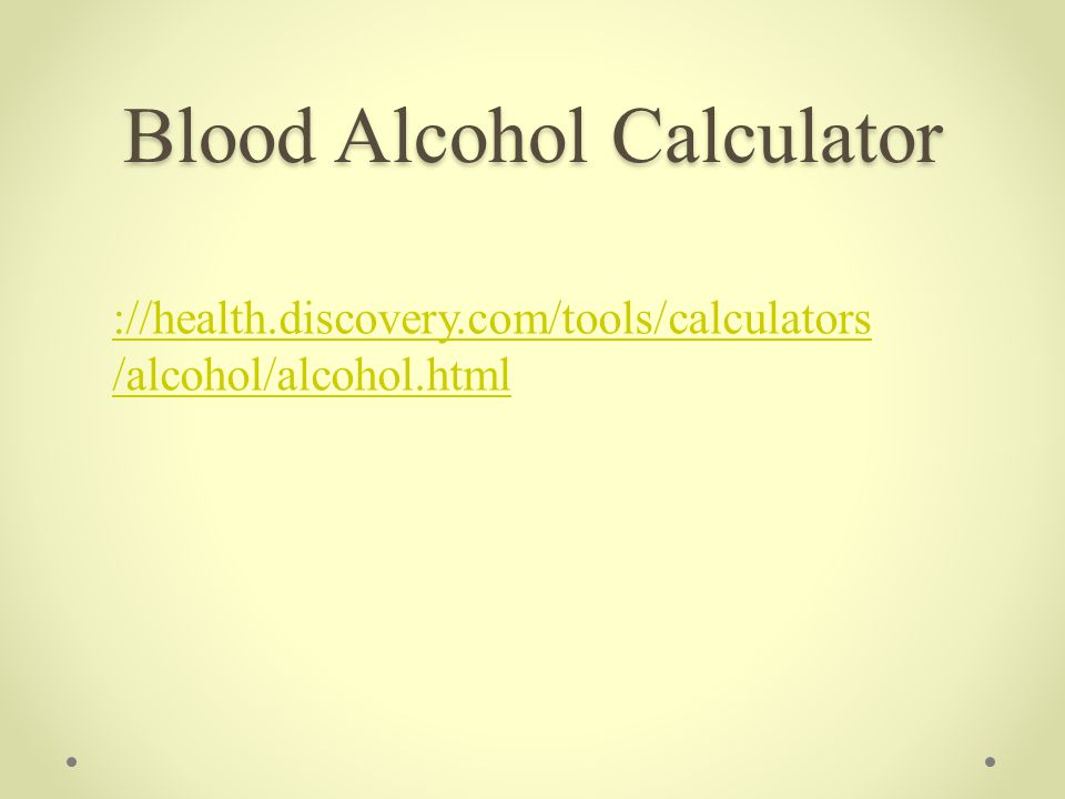 ://health.discovery.com/tools/calculators /alcohol/alcohol.html Blood Alcohol Calculator