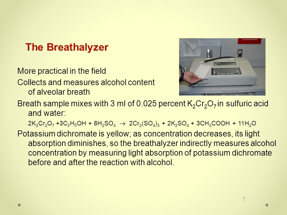 7 The Breathalyzer More practical in the field Collects and measures alcohol content of alveolar breath Breath sample mixes with 3 ml of 0.025 percent K 2 Cr 2 O 7 in sulfuric acid and water: 2K 2 Cr 2 O 7 +3C 2 H 5 OH + 8H 2 SO 4  2Cr 2 (SO 4 ) 3 + 2K 2 SO 4 + 3CH 3 COOH + 11H 2 O Potassium dichromate is yellow; as concentration decreases, its light absorption diminishes, so the breathalyzer indirectly measures alcohol concentration by measuring light absorption of potassium dichromate before and after the reaction with alcohol.