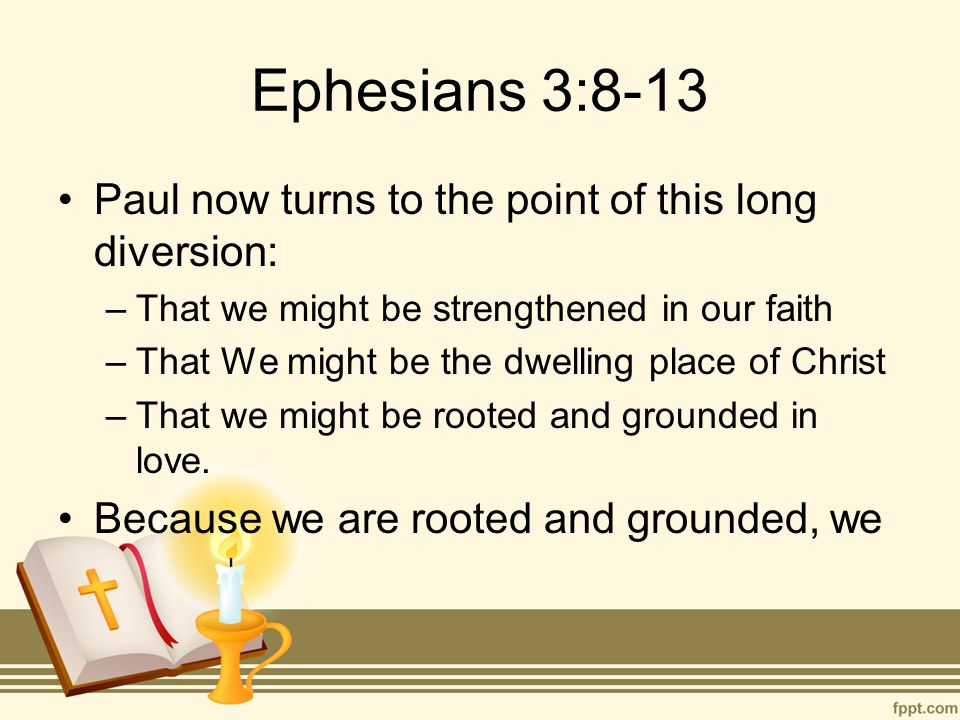 Ephesians 3:8-13 Paul now turns to the point of this long diversion: –That we might be strengthened in our faith –That We might be the dwelling place