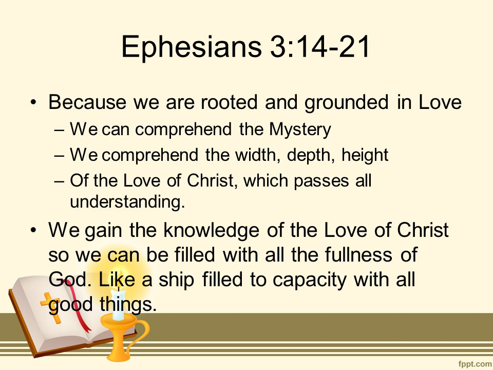 Ephesians 3:14-21 Because we are rooted and grounded in Love –We can comprehend the Mystery –We comprehend the width, depth, height –Of the Love of Christ, which passes all understanding.