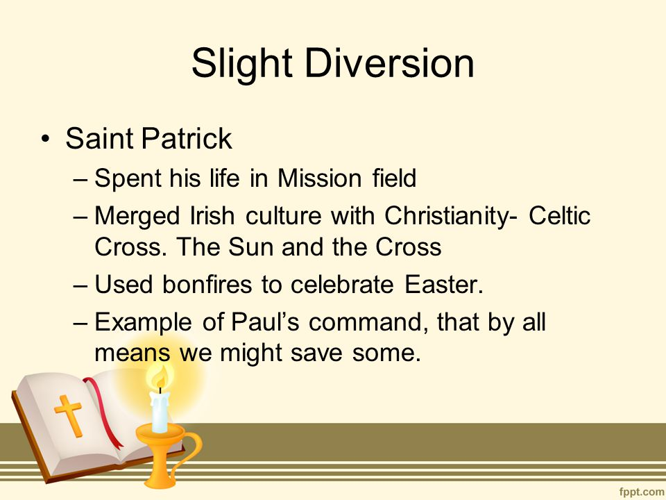 Slight Diversion Saint Patrick –Spent his life in Mission field –Merged Irish culture with Christianity- Celtic Cross. The Sun and the Cross –Used bon