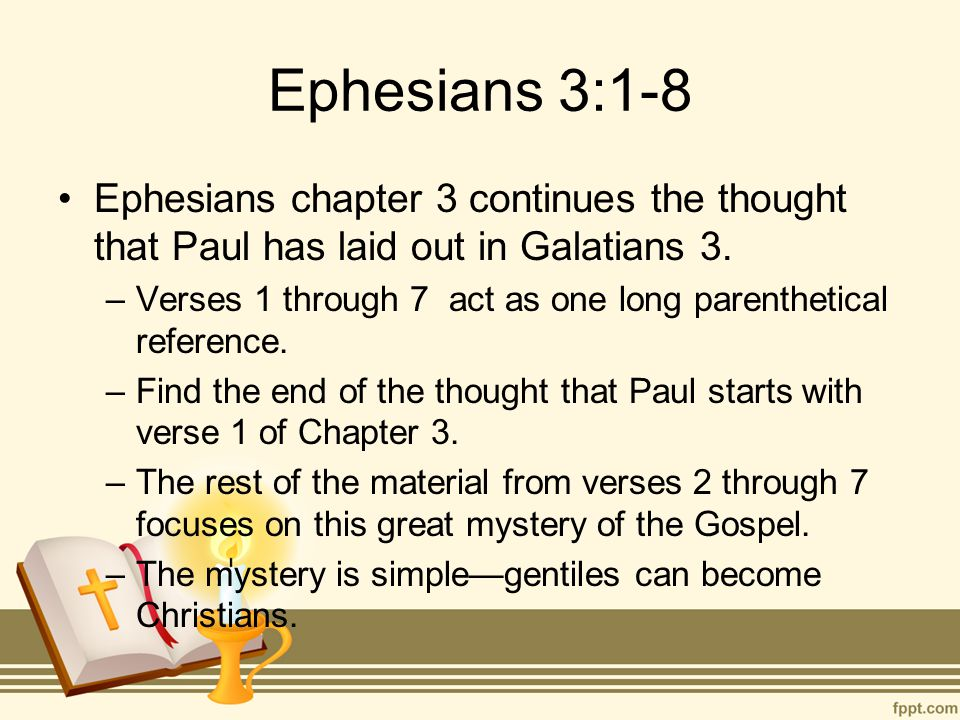 Ephesians 3:1-8 Ephesians chapter 3 continues the thought that Paul has laid out in Galatians 3. –Verses 1 through 7 act as one long parenthetical ref