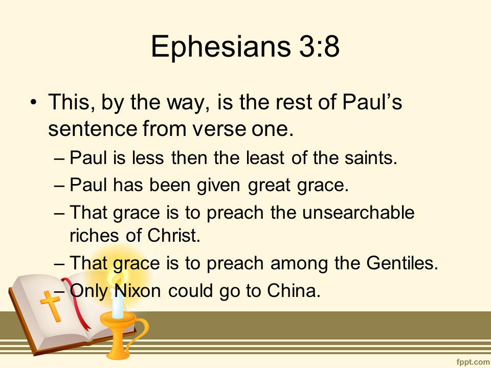 Ephesians 3:8 This, by the way, is the rest of Paul's sentence from verse one. –Paul is less then the least of the saints. –Paul has been given great