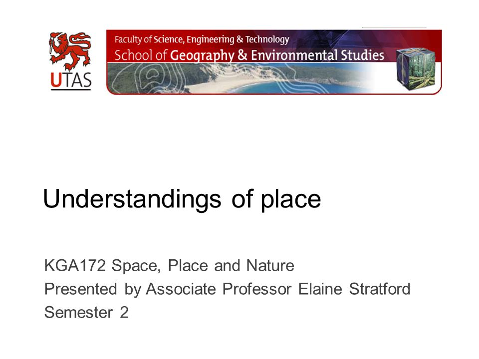 Understandings of place KGA172 Space, Place and Nature Presented by Associate Professor Elaine Stratford Semester 2