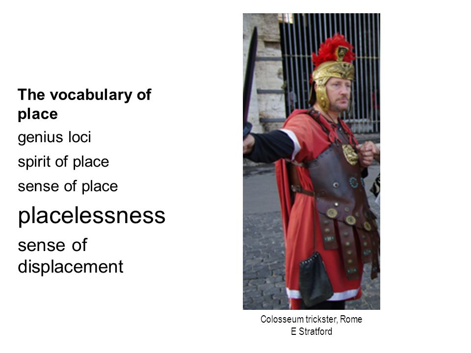 The vocabulary of place genius loci spirit of place sense of place placelessness sense of displacement Colosseum trickster, Rome E Stratford