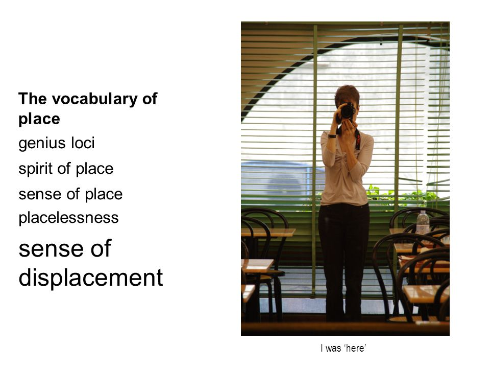The vocabulary of place genius loci spirit of place sense of place placelessness sense of displacement I was 'here'