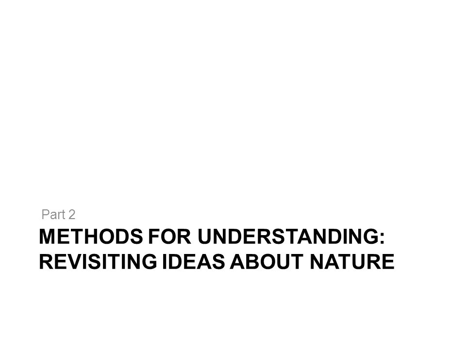 METHODS FOR UNDERSTANDING: REVISITING IDEAS ABOUT NATURE Part 2