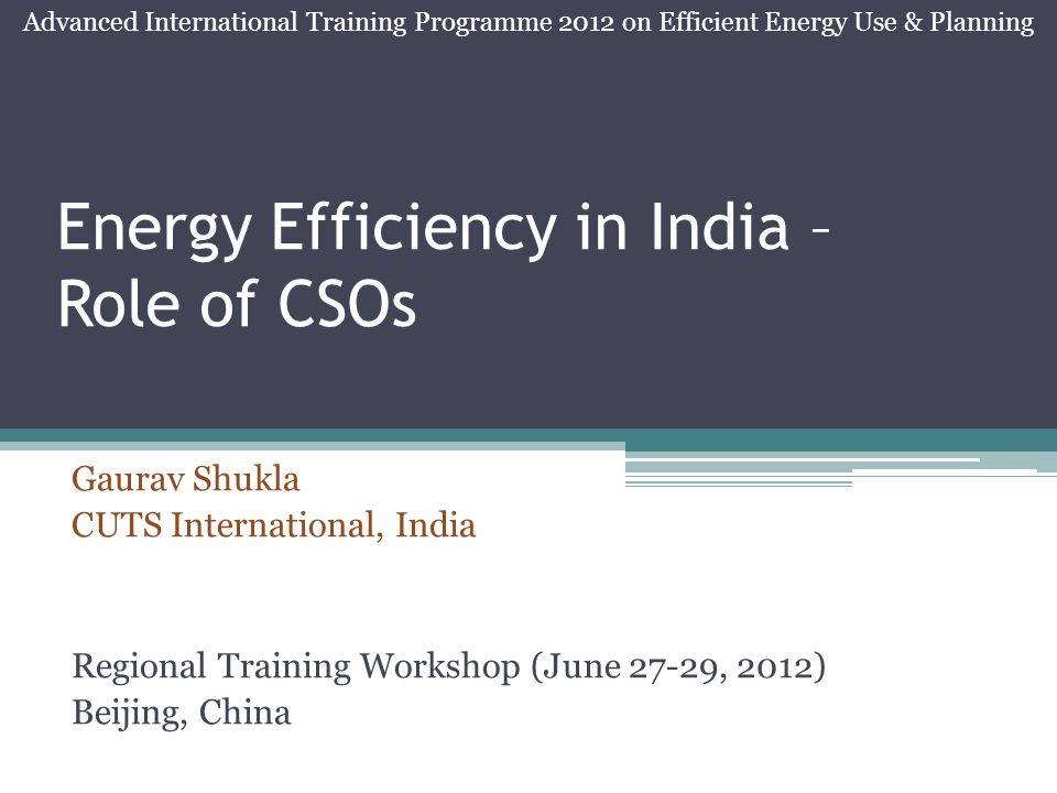 Energy Efficiency in India – Role of CSOs Gaurav Shukla CUTS International, India Regional Training Workshop (June 27-29, 2012) Beijing, China Advanced International Training Programme 2012 on Efficient Energy Use & Planning
