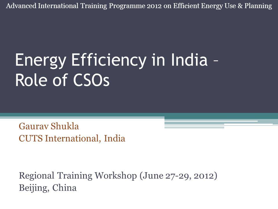 Energy Efficiency in India – Role of CSOs Gaurav Shukla CUTS International, India Regional Training Workshop (June 27-29, 2012) Beijing, China Advanced International Training Programme 2012 on Efficient Energy Use & Planning
