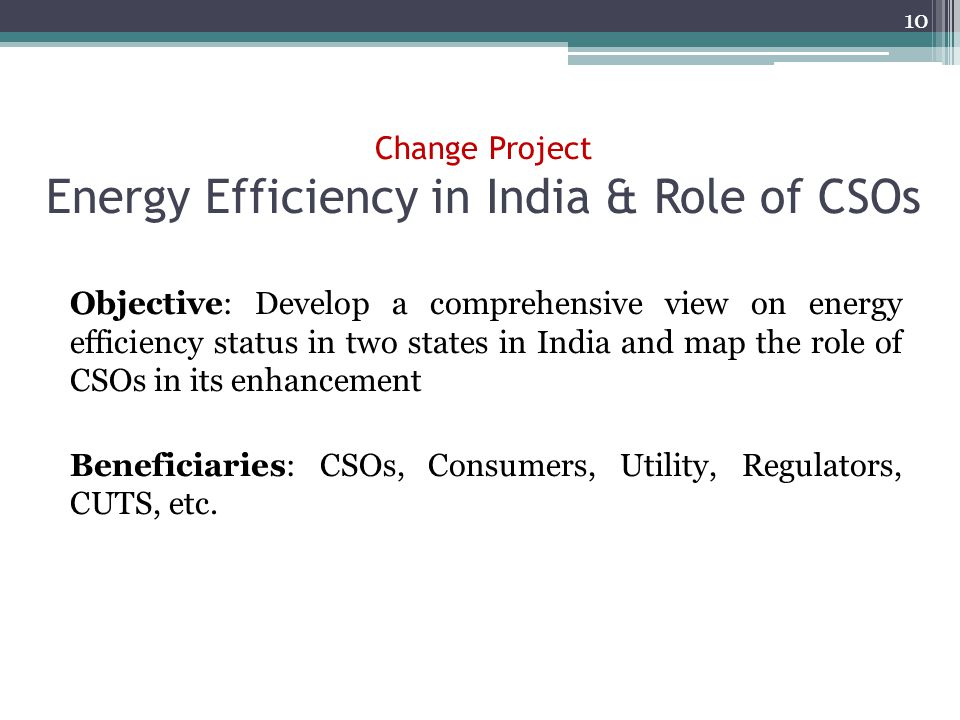 Change Project Energy Efficiency in India & Role of CSOs Objective: Develop a comprehensive view on energy efficiency status in two states in India and map the role of CSOs in its enhancement Beneficiaries: CSOs, Consumers, Utility, Regulators, CUTS, etc.