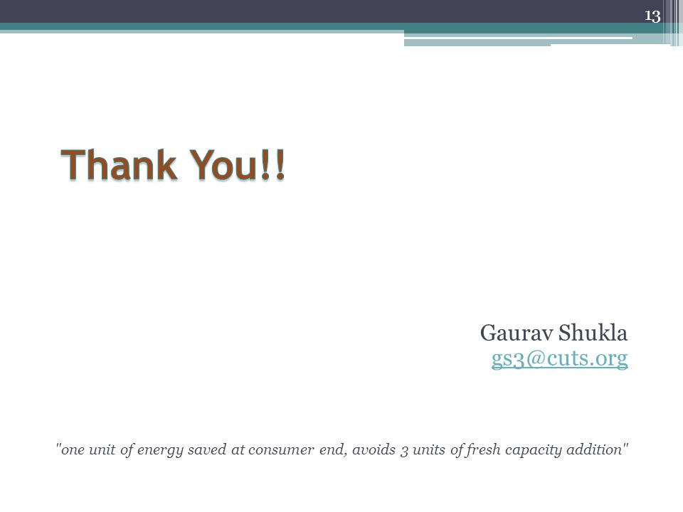 Gaurav Shukla gs3@cuts.org one unit of energy saved at consumer end, avoids 3 units of fresh capacity addition 13