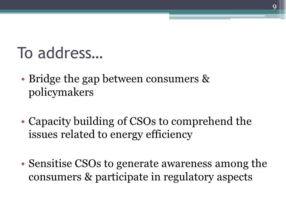 To address… Bridge the gap between consumers & policymakers Capacity building of CSOs to comprehend the issues related to energy efficiency Sensitise CSOs to generate awareness among the consumers & participate in regulatory aspects 9