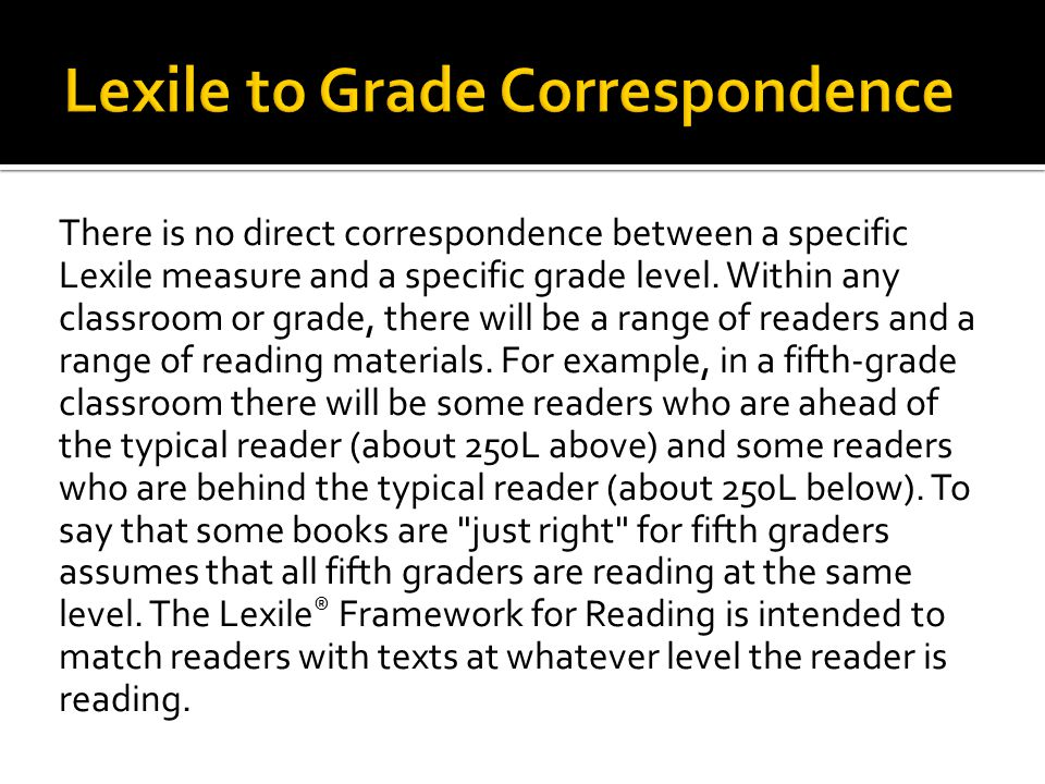 There is no direct correspondence between a specific Lexile measure and a specific grade level.