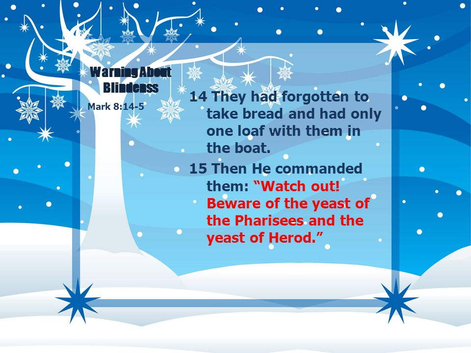 "Warning About Blindenss 14 They had forgotten to take bread and had only one loaf with them in the boat. 15 Then He commanded them: ""Watch out! Beware"