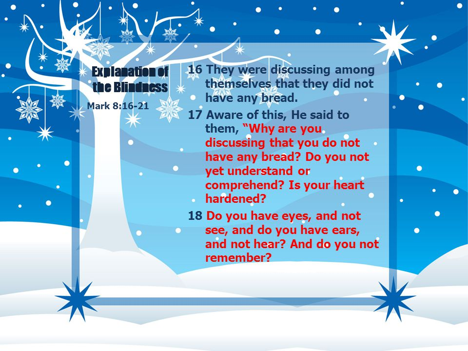 "Explanation of the Blindness 16 They were discussing among themselves that they did not have any bread. 17 Aware of this, He said to them, ""Why are yo"