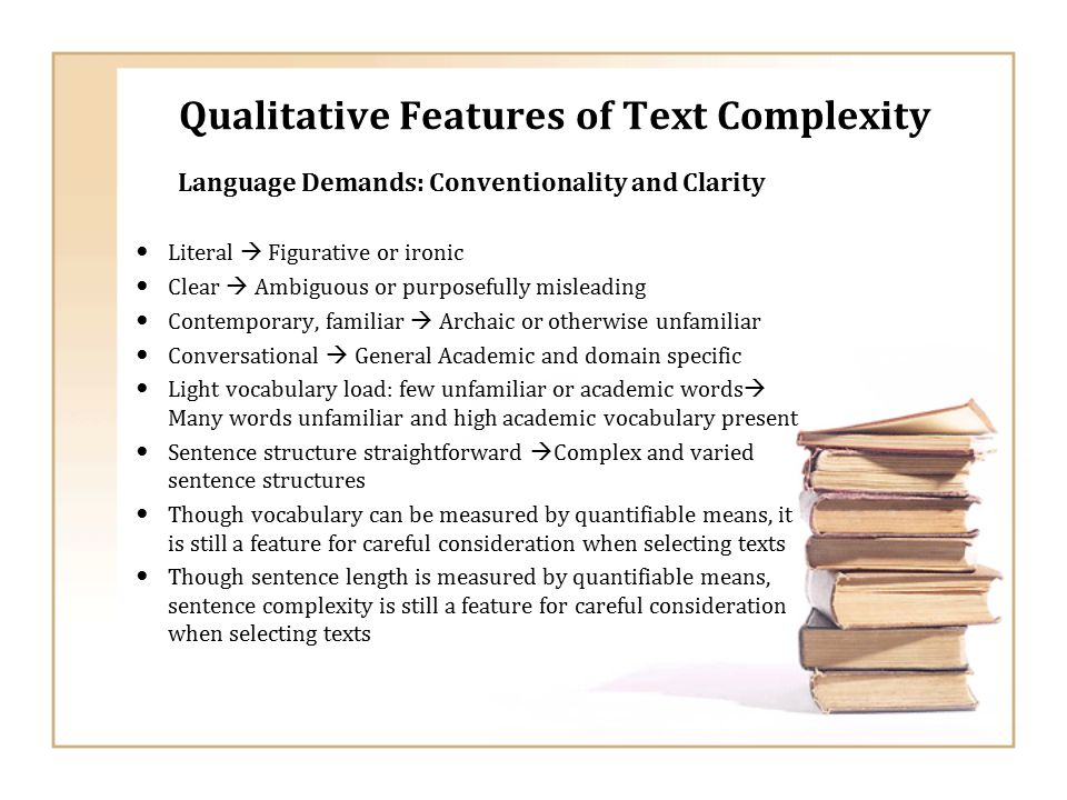 Qualitative Features of Text Complexity Language Demands: Conventionality and Clarity Literal  Figurative or ironic Clear  Ambiguous or purposefully misleading Contemporary, familiar  Archaic or otherwise unfamiliar Conversational  General Academic and domain specific Light vocabulary load: few unfamiliar or academic words  Many words unfamiliar and high academic vocabulary present Sentence structure straightforward  Complex and varied sentence structures Though vocabulary can be measured by quantifiable means, it is still a feature for careful consideration when selecting texts Though sentence length is measured by quantifiable means, sentence complexity is still a feature for careful consideration when selecting texts