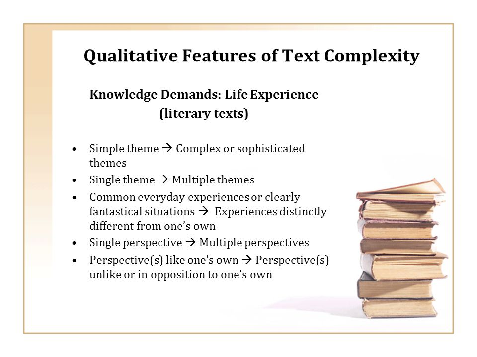 Qualitative Features of Text Complexity Knowledge Demands: Life Experience (literary texts) Simple theme  Complex or sophisticated themes Single theme  Multiple themes Common everyday experiences or clearly fantastical situations  Experiences distinctly different from one's own Single perspective  Multiple perspectives Perspective(s) like one's own  Perspective(s) unlike or in opposition to one's own