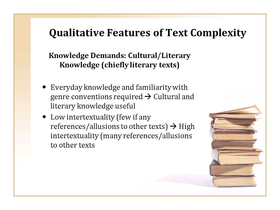 Qualitative Features of Text Complexity Knowledge Demands: Cultural/Literary Knowledge (chiefly literary texts) Everyday knowledge and familiarity with genre conventions required  Cultural and literary knowledge useful Low intertextuality (few if any references/allusions to other texts)  High intertextuality (many references/allusions to other texts