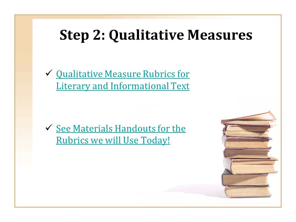 Step 2: Qualitative Measures Qualitative Measure Rubrics for Literary and Informational Text Qualitative Measure Rubrics for Literary and Informational Text See Materials Handouts for the Rubrics we will Use Today.