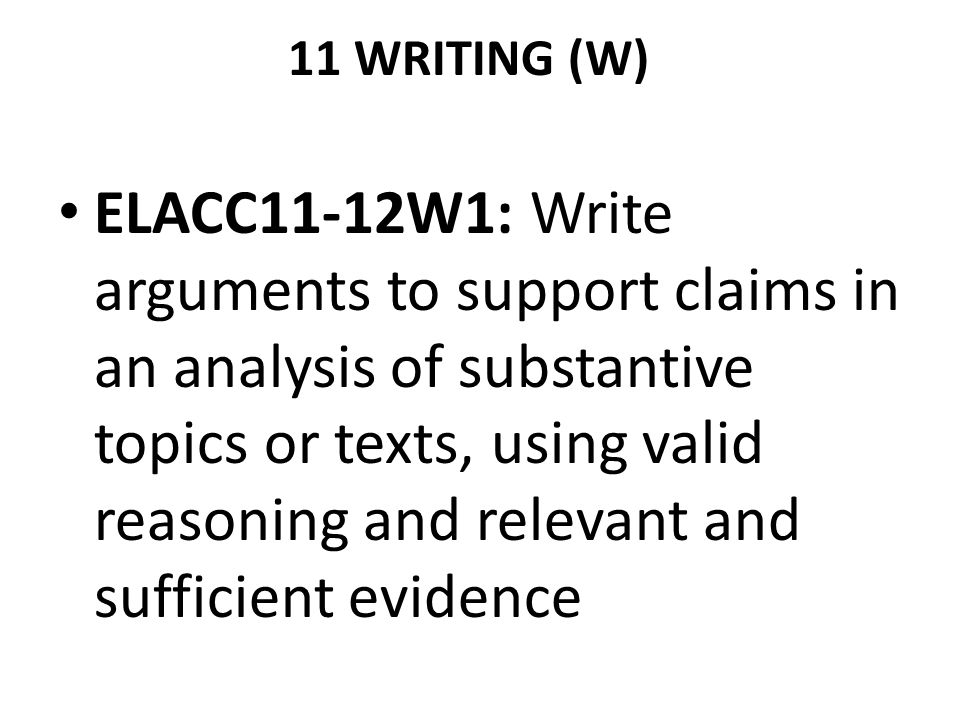 11 WRITING (W) ELACC11-12W1: Write arguments to support claims in an analysis of substantive topics or texts, using valid reasoning and relevant and s