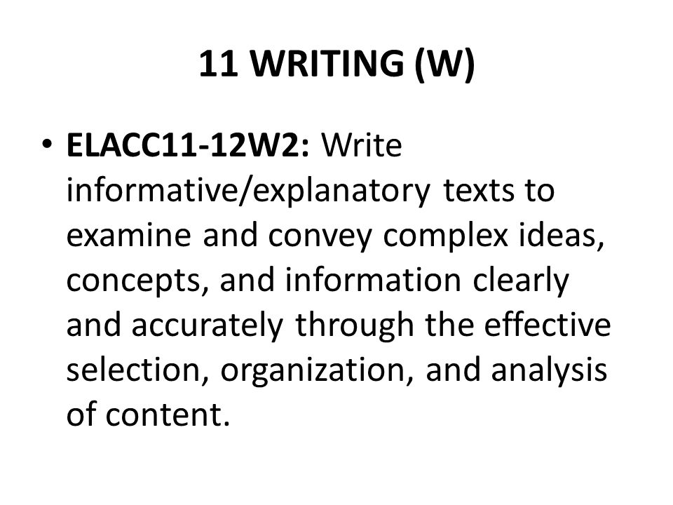 11 WRITING (W) ELACC11-12W2: Write informative/explanatory texts to examine and convey complex ideas, concepts, and information clearly and accurately