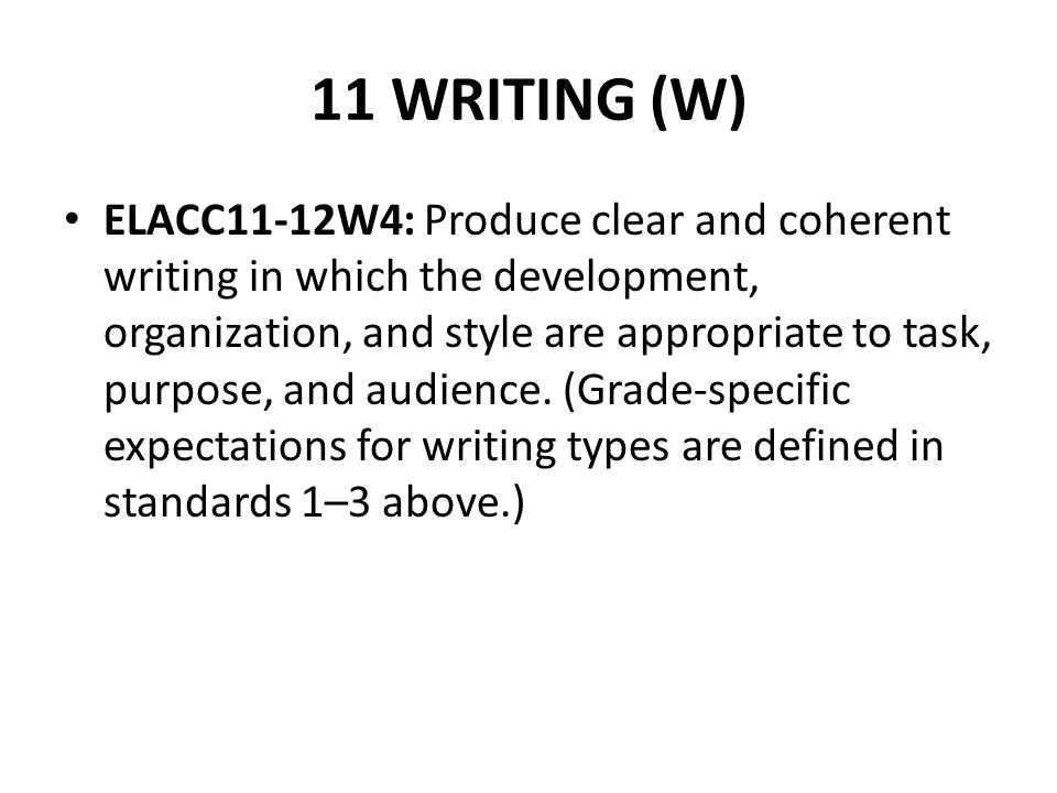 11 WRITING (W) ELACC11-12W4: Produce clear and coherent writing in which the development, organization, and style are appropriate to task, purpose, an