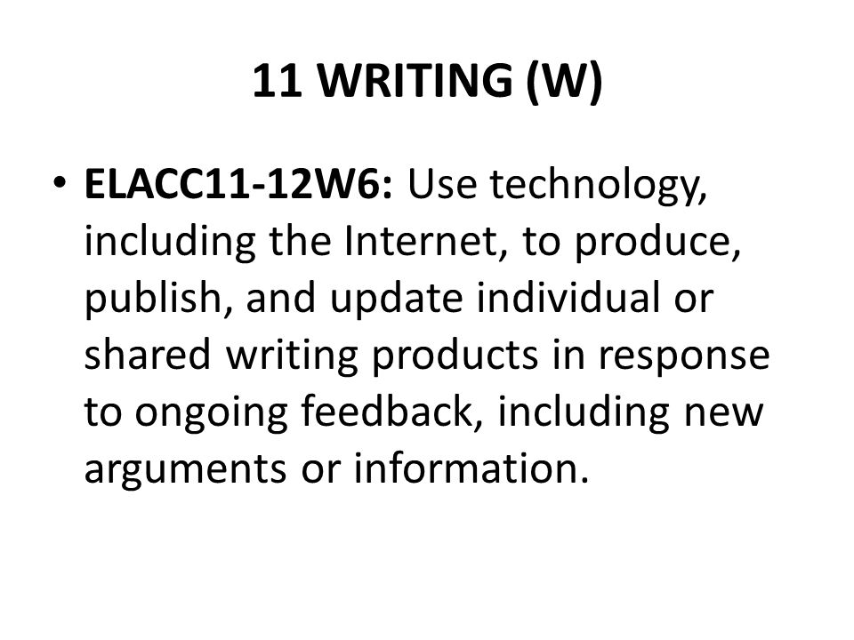 11 WRITING (W) ELACC11-12W6: Use technology, including the Internet, to produce, publish, and update individual or shared writing products in response